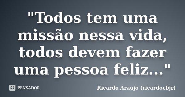 """""""Todos tem uma missão nessa vida, todos devem fazer uma pessoa feliz...""""... Frase de Ricardo Araujo (ricardocbjr)."""