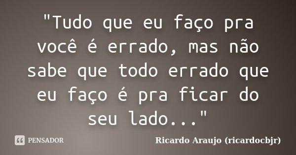 """""""Tudo que eu faço pra você é errado, mas não sabe que todo errado que eu faço é pra ficar do seu lado...""""... Frase de Ricardo Araujo (ricardocbjr)."""