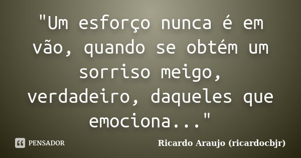 """""""Um esforço nunca é em vão, quando se obtém um sorriso meigo, verdadeiro, daqueles que emociona...""""... Frase de Ricardo Araujo (ricardocbjr)."""