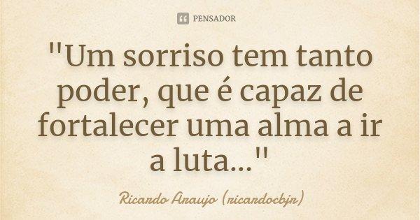 """""""Um sorriso tem tanto poder, que é capaz de fortalecer uma alma a ir a luta...""""... Frase de Ricardo Araujo (ricardocbjr)."""