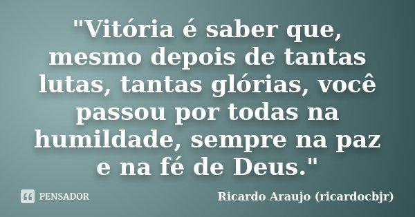 """""""Vitória é saber que, mesmo depois de tantas lutas, tantas glórias, você passou por todas na humildade, sempre na paz e na fé de Deus.""""... Frase de Ricardo Araujo (ricardocbjr)."""