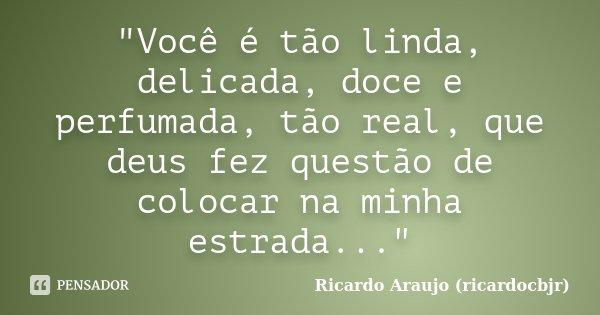 """""""Você é tão linda, delicada, doce e perfumada, tão real, que deus fez questão de colocar na minha estrada...""""... Frase de Ricardo Araujo (ricardocbjr)."""