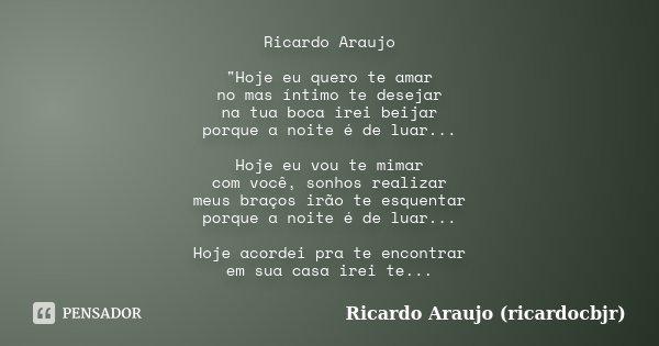 """Ricardo Araujo """"Hoje eu quero te amar no mas íntimo te desejar na tua boca irei beijar porque a noite é de luar... Hoje eu vou te mimar com você, sonhos re... Frase de Ricardo Araujo (ricardocbjr)."""
