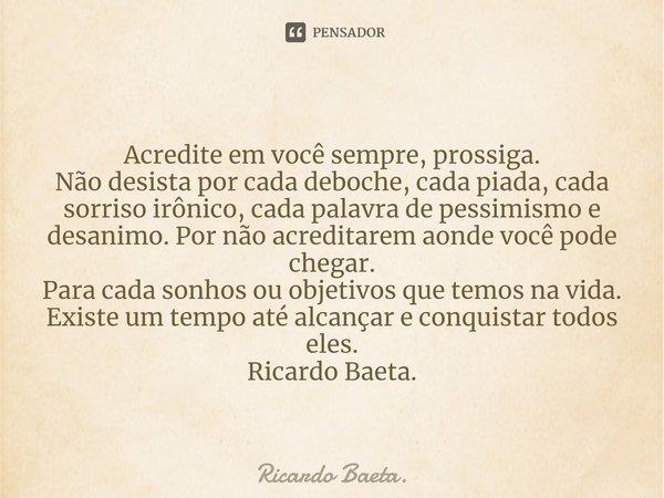 Acredite em você sempre, prossiga. Não desista por cada deboche, cada piada, cada sorriso irônico, cada palavra de pessimismo e desanimo. Por não acreditarem a... Frase de Ricardo Baeta..