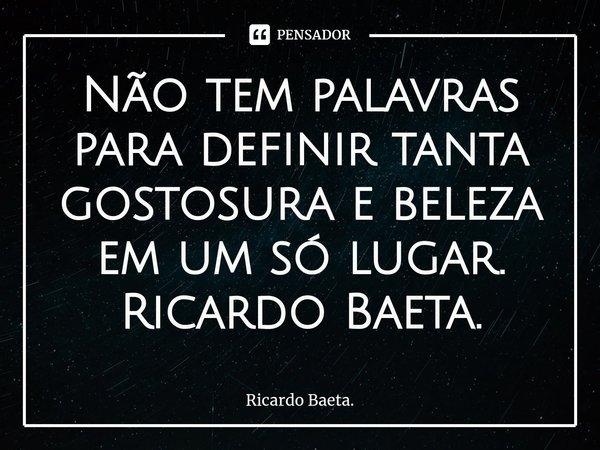 Não tem palavras para definir tanta gostosura e beleza em um só lugar. Ricardo Baeta.... Frase de Ricardo Baeta..