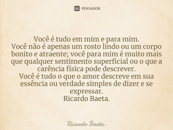 Você é tudo em mim e para mim. Você não é apenas um rosto lindo ou um corpo bonito e atraente; você para mim é muito mais que qualquer sentimento superficial o... Frase de Ricardo Baeta..