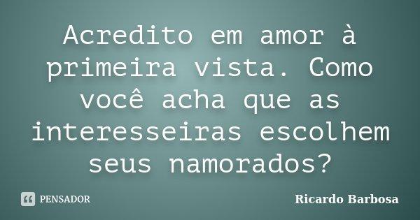Acredito em amor à primeira vista. Como você acha que as interesseiras escolhem seus namorados?... Frase de Ricardo Barbosa.