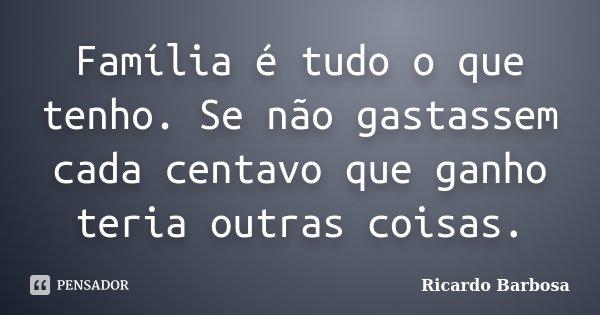 Família é tudo o que tenho. Se não gastassem cada centavo que ganho teria outras coisas.... Frase de Ricardo Barbosa.