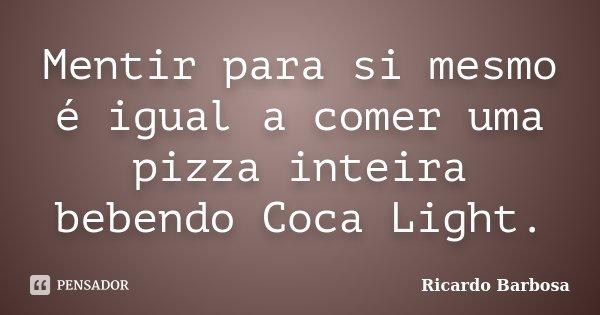 Mentir para si mesmo é igual a comer uma pizza inteira bebendo Coca Light.... Frase de Ricardo Barbosa.