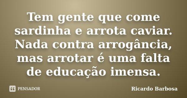 Tem gente que come sardinha e arrota caviar. Nada contra arrogância, mas arrotar é uma falta de educação imensa.... Frase de Ricardo Barbosa.