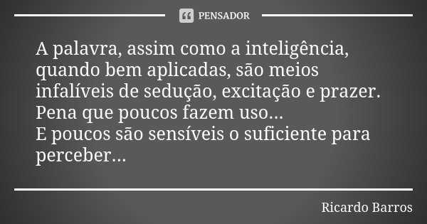 A palavra, assim como a inteligência, quando bem aplicadas, são meios infalíveis de sedução, excitação e prazer. Pena que poucos fazem uso... E poucos são sensí... Frase de Ricardo Barros.