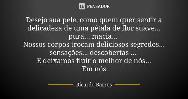 Desejo sua pele, como quem quer sentir a delicadeza de uma pétala de flor suave... pura... macia... Nossos corpos trocam deliciosos segredos... sensações... des... Frase de Ricardo Barros.