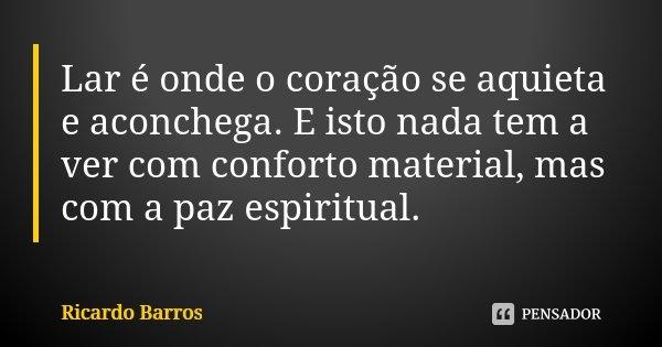 Lar é onde o coração se aquieta e aconchega. E isto nada tem a ver com conforto material, mas com a paz espiritual.... Frase de Ricardo Barros.