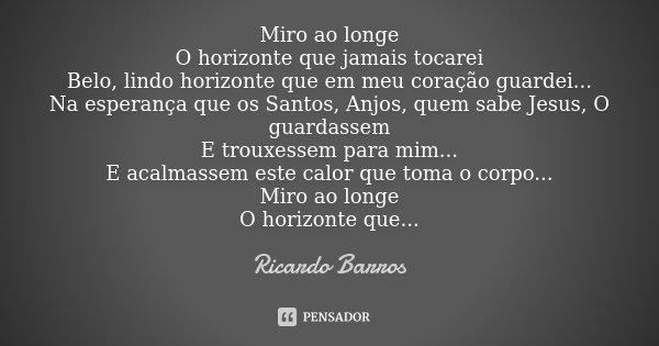 Miro ao longe O horizonte que jamais tocarei Belo, lindo horizonte que em meu coração guardei... Na esperança que os Santos, Anjos, quem sabe Jesus, O guardasse... Frase de Ricardo Barros.