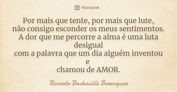 Por mais que tente, por mais que lute, não consigo esconder os meus sentimentos. A dor que me percorre a alma é uma luta desigual com a palavra que um dia algué... Frase de Ricardo Baskaville Berenguer.