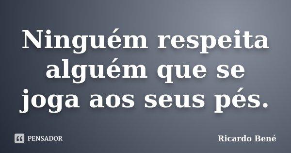 Ninguém respeita alguém que se joga aos seus pés.... Frase de Ricardo Bené.