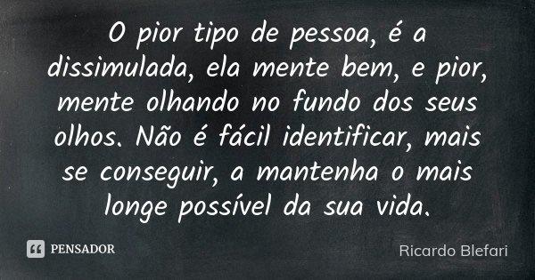 Frases Para Pessoas Intrometidas: O Pior Tipo De Pessoa, é A Dissimulada,... Ricardo Blefari