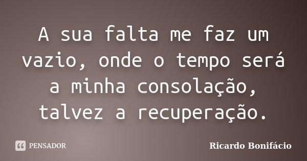 A sua falta me faz um vazio, onde o tempo será a minha consolação, talvez a recuperação.... Frase de Ricardo Bonifácio.