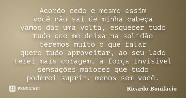 Acordo cedo e mesmo assim você não sai de minha cabeça vamos dar uma volta, esquecer tudo tudo que me deixa na solidão teremos muito o que falar quero tudo apro... Frase de Ricardo Bonifácio.