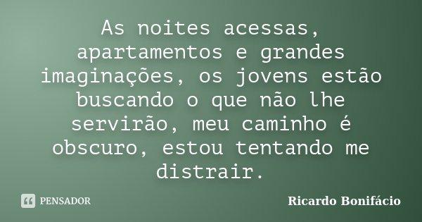 As noites acessas, apartamentos e grandes imaginações, os jovens estão buscando o que não lhe servirão, meu caminho é obscuro, estou tentando me distrair.... Frase de Ricardo Bonifácio.