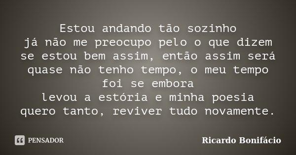 Estou andando tão sozinho já não me preocupo pelo o que dizem se estou bem assim, então assim será quase não tenho tempo, o meu tempo foi se embora levou a estó... Frase de Ricardo Bonifácio.