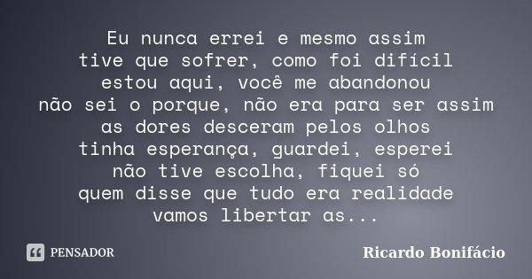 Eu nunca errei e mesmo assim tive que sofrer, como foi difícil estou aqui, você me abandonou não sei o porque, não era para ser assim as dores desceram pelos ol... Frase de Ricardo Bonifácio.