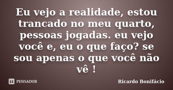 Eu vejo a realidade, estou trancado no meu quarto, pessoas jogadas. eu vejo você e, eu o que faço? se sou apenas o que você não vê !... Frase de Ricardo Bonifácio.