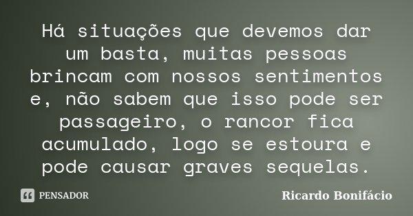 Há situações que devemos dar um basta, muitas pessoas brincam com nossos sentimentos e, não sabem que isso pode ser passageiro, o rancor fica acumulado, logo se... Frase de Ricardo Bonifácio.