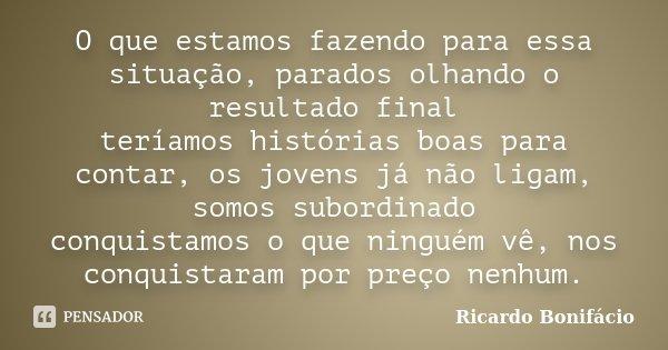 O que estamos fazendo para essa situação, parados olhando o resultado final teríamos histórias boas para contar, os jovens já não ligam, somos subordinado conqu... Frase de Ricardo Bonifácio.