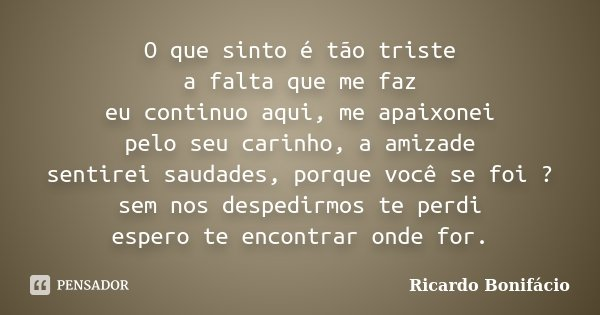 O que sinto é tão triste a falta que me faz eu continuo aqui, me apaixonei pelo seu carinho, a amizade sentirei saudades, porque você se foi ? sem nos despedirm... Frase de Ricardo Bonifácio.
