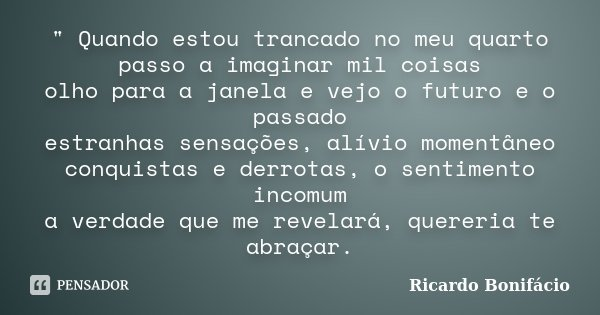 """"""" Quando estou trancado no meu quarto passo a imaginar mil coisas olho para a janela e vejo o futuro e o passado estranhas sensações, alívio momentâneo con... Frase de Ricardo Bonifácio."""
