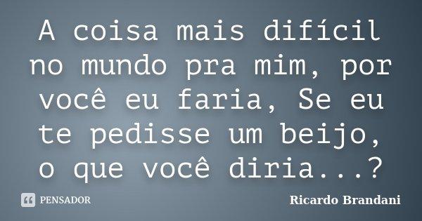 A coisa mais difícil no mundo pra mim, por você eu faria, Se eu te pedisse um beijo, o que você diria...?... Frase de Ricardo Brandani.