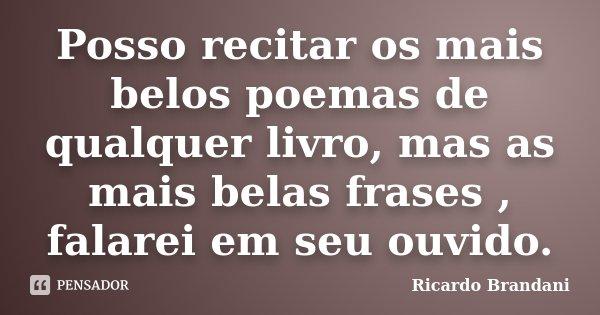 Posso recitar os mais belos poemas de qualquer livro, mas as mais belas frases , falarei em seu ouvido.... Frase de Ricardo Brandani.