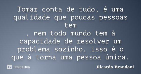 Tomar conta de tudo, é uma qualidade que poucas pessoas tem , nem todo mundo tem à capacidade de resolver um problema sozinho, isso é o que à torna uma pessoa ú... Frase de Ricardo Brandani.