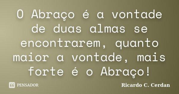 O Abraço é a vontade de duas almas se encontrarem, quanto maior a vontade, mais forte é o Abraço!... Frase de Ricardo C. Cerdan.