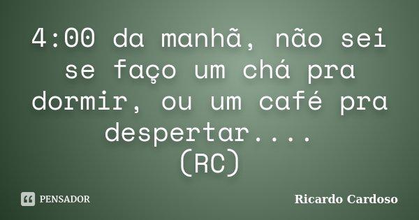 4:00 da manhã, não sei se faço um chá pra dormir, ou um café pra despertar.... (RC)... Frase de Ricardo Cardoso.