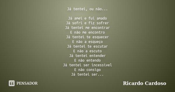 Já tentei, ou não... Já amei e fui amado Já sofri e fiz sofrer Já tentei me encontrar E não me encontro Já tentei te esquecer E não a esqueço Já tentei te escut... Frase de Ricardo Cardoso.
