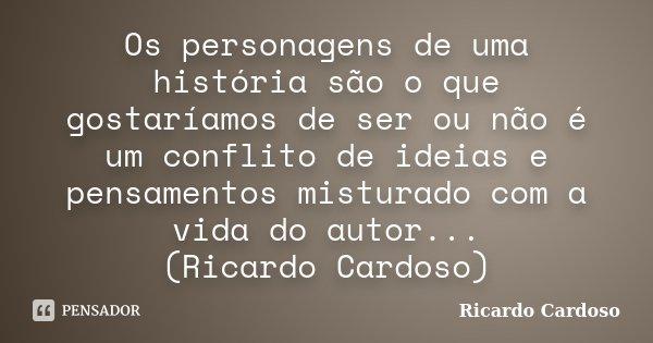 Os personagens de uma história são o que gostaríamos de ser ou não é um conflito de ideias e pensamentos misturado com a vida do autor... (Ricardo Cardoso)... Frase de Ricardo Cardoso.