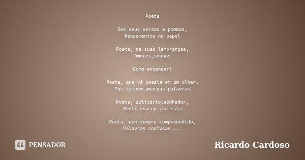 Poeta Dos seus versos a poemas, Pensamentos no papel Poeta, na suas lembranças, Amores,sonhos Como entender? Poeta, que vê poesia em um olhar, Mas também amarga... Frase de Ricardo Cardoso.
