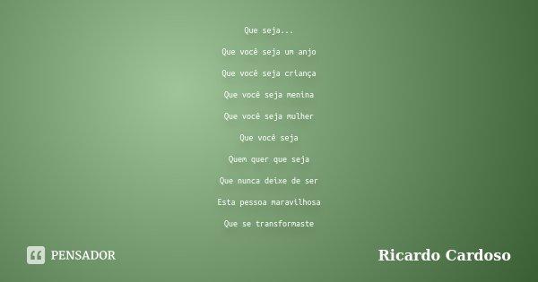 Que seja... Que você seja um anjo Que você seja criança Que você seja menina Que você seja mulher Que você seja Quem quer que seja Que nunca deixe de ser Esta p... Frase de Ricardo Cardoso.
