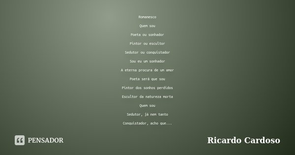 Romanesco Quem sou Poeta ou sonhador Pintor ou escultor Sedutor ou conquistador Sou eu um sonhador A eterna procura de um amor Poeta será que sou Pintor dos son... Frase de Ricardo Cardoso.