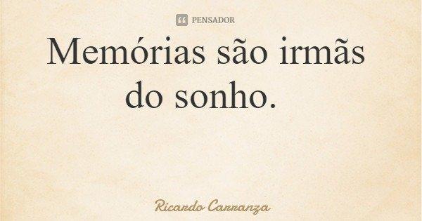 Memórias são irmãs do sonho.... Frase de Ricardo Carranza.