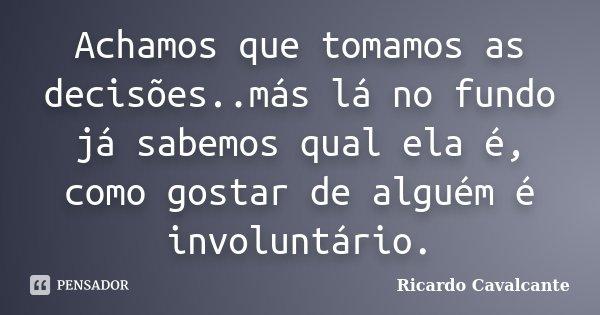 Achamos que tomamos as decisões..más lá no fundo já sabemos qual ela é, como gostar de alguém é involuntário.... Frase de Ricardo Cavalcante.