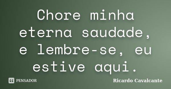 Chore minha eterna saudade, e lembre-se, eu estive aqui.... Frase de Ricardo Cavalcante.