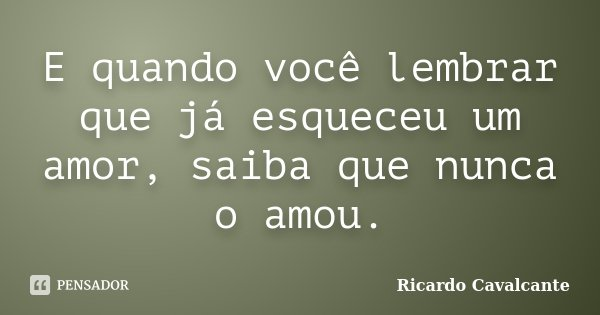 E quando você lembrar que já esqueceu um amor, saiba que nunca o amou.... Frase de Ricardo Cavalcante.