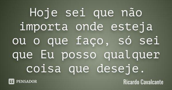Hoje sei que não importa onde esteja ou o que faço, só sei que Eu posso qualquer coisa que deseje.... Frase de Ricardo Cavalcante.