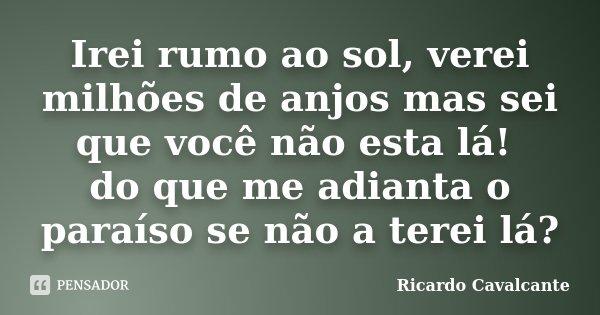Irei rumo ao sol, verei milhões de anjos mas sei que você não esta lá! do que me adianta o paraíso se não a terei lá?... Frase de Ricardo Cavalcante.