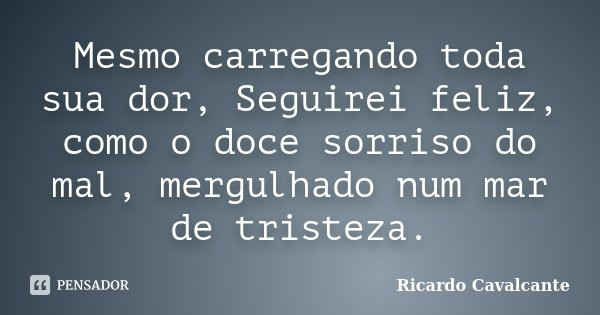 Mesmo carregando toda sua dor, Seguirei feliz, como o doce sorriso do mal, mergulhado num mar de tristeza.... Frase de Ricardo Cavalcante.