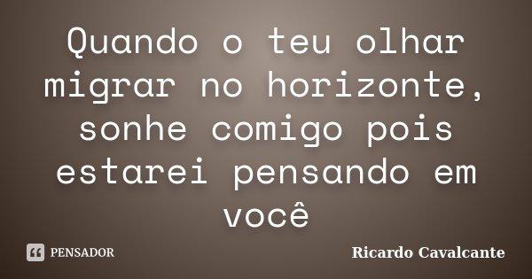 Quando o teu olhar migrar no horizonte, sonhe comigo pois estarei pensando em você... Frase de Ricardo Cavalcante.