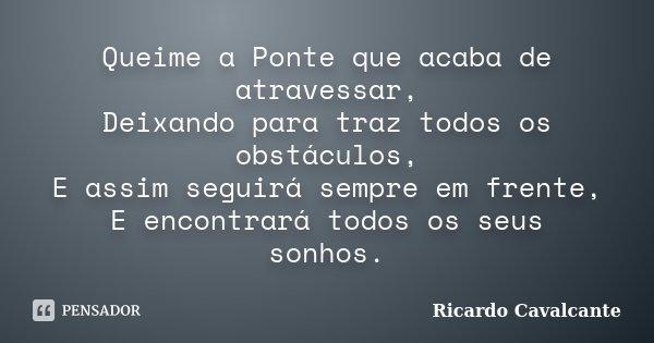 Queime a Ponte que acaba de atravessar, Deixando para traz todos os obstáculos, E assim seguirá sempre em frente, E encontrará todos os seus sonhos.... Frase de Ricardo Cavalcante.